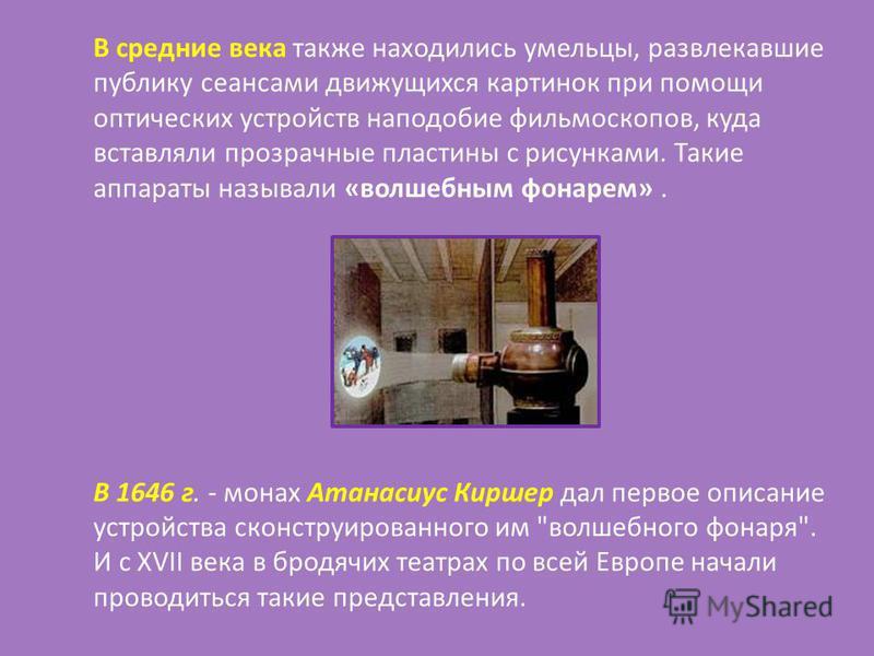 В средние века также находились умельцы, развлекавшие публику сеансами движущихся картинок при помощи оптических устройств наподобие фильмоскопов, куда вставляли прозрачные пластины с рисунками. Такие аппараты называли «волшебным фонарем». В 1646 г.
