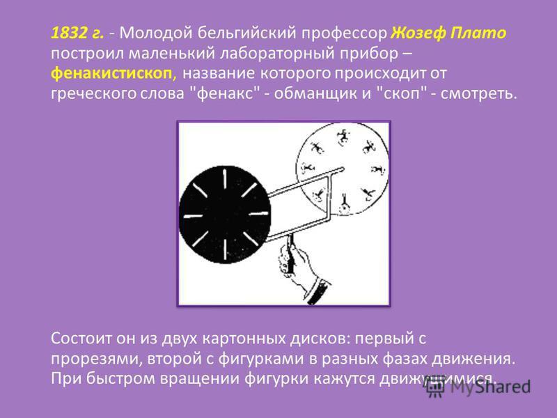 1832 г. - Молодой бельгийский профессор Жозеф Плато построил маленький лабораторный прибор – фенакистископ, название которого происходит от греческого слова