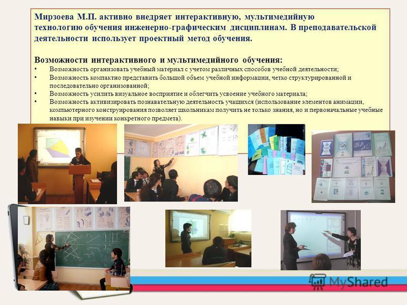 Мирзоева М.П. активно внедряет интерактивную, мультимедийную технологию обучения инженерно-графическим дисциплинам. В преподавательской деятельности использует проектный метод обучения. Возможности интерактивного и мультимедийного обучения: Возможнос