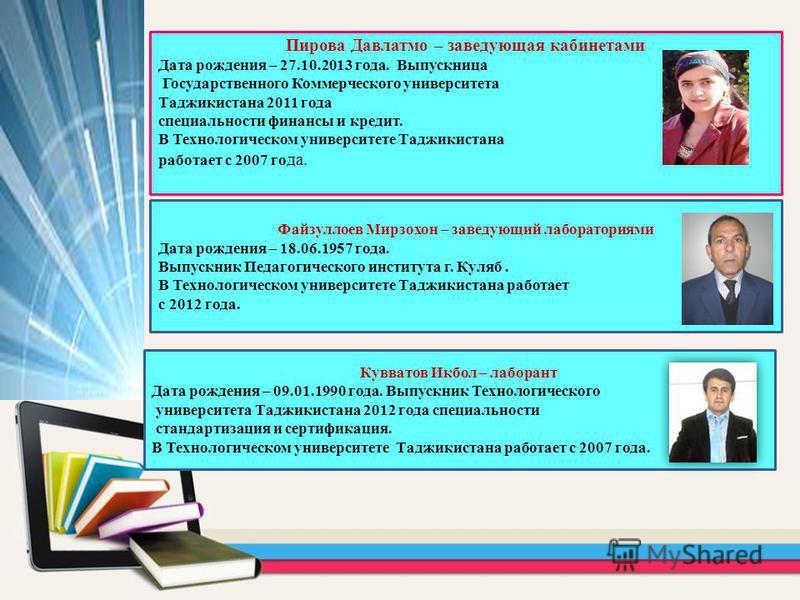 Пирова Давлатмо – заведующая кабинетами Дата рождения – 27.10.2013 года. Выпускница Государственного Коммерческого университета Таджикистана 2011 года специальности финансы и кредит. В Технологическом университете Таджикистана работает с 2007 го да.