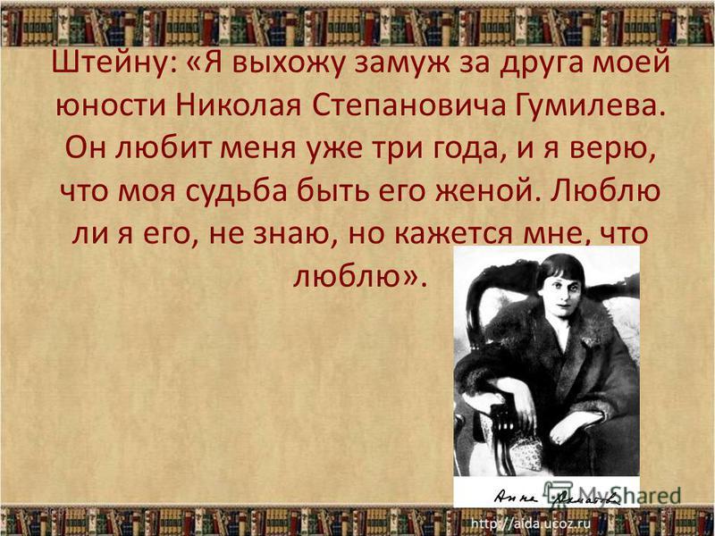 Штейну: «Я выхожу замуж за друга моей юности Николая Степановича Гумилева. Он любит меня уже три года, и я верю, что моя судьба быть его женой. Люблю ли я его, не знаю, но кажется мне, что люблю». 30.01.201514
