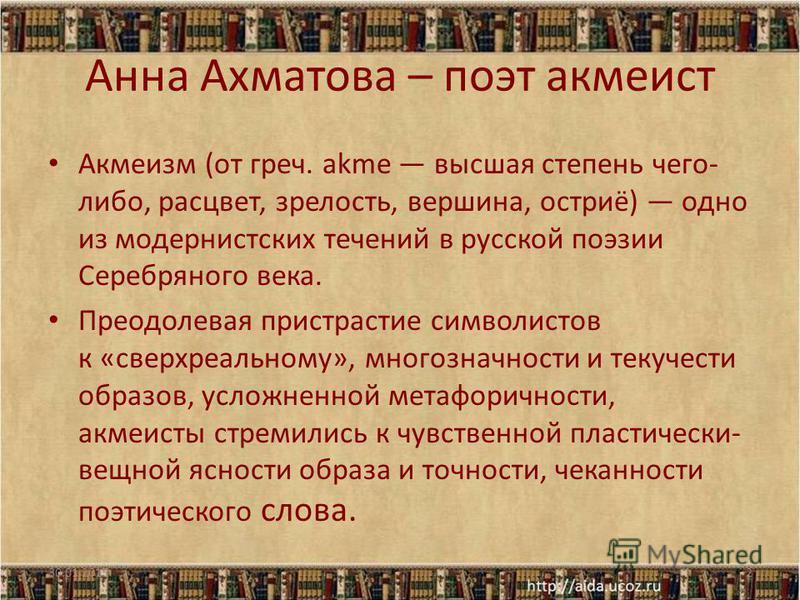 Анна Ахматова – поэт акмеист Акмеизм (от греч. akme высшая степень чего- либо, расцвет, зрелость, вершина, остриё) одно из модернистских течений в русской поэзии Серебряного века. Преодолевая пристрастие символистов к «сверх реальному», многозначност