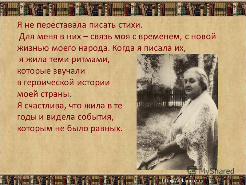 Я не переставала писать стихи. Для меня в них – связь моя с временем, с новой жизнью моего народа. Когда я писала их, я жила теми ритмами, которые звучали в героической истории моей страны. Я счастлива, что жила в те годы и видела события, которым не