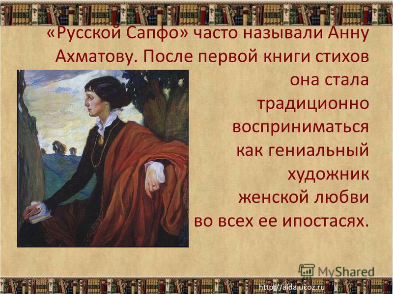 «Русской Сапфо» часто называли Анну Ахматову. После первой книги стихов она стала традиционно восприниматься как гениальный художник женской любви во всех ее ипостасях. 30.01.20157