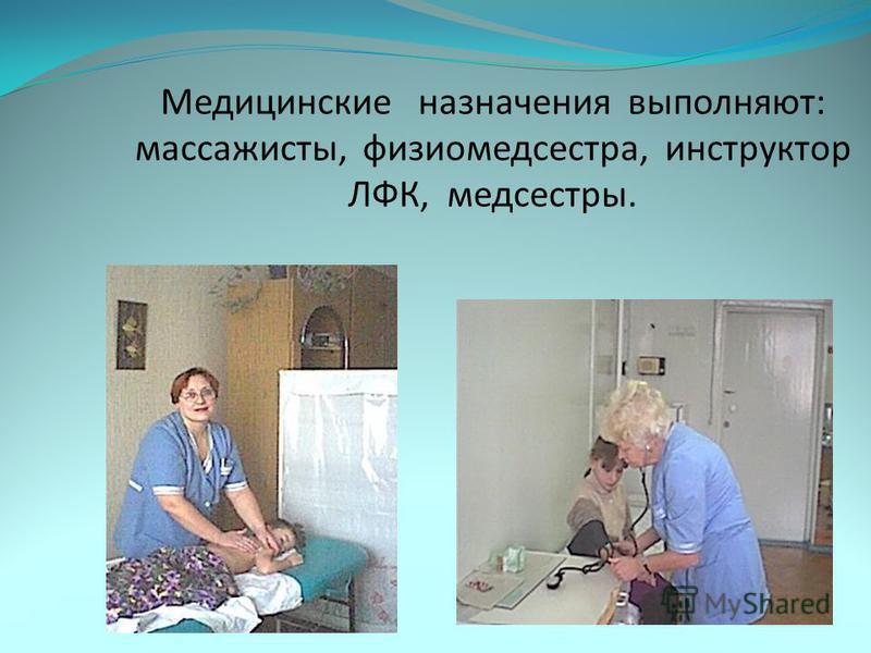 Медицинские назначения выполняют: массажисты, физиомедсестра, инструктор ЛФК, медсестры.