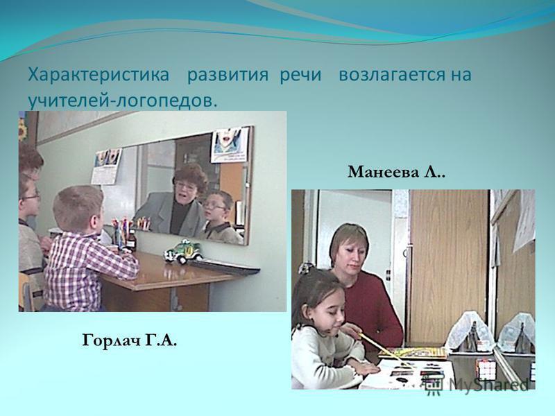 Характеристика развития речи возлагается на учителей-логопедов. Горлач Г.А. Манеева Л..