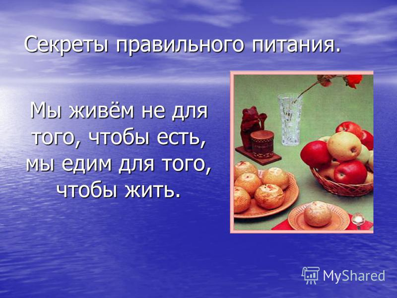 Мы живём не для того, чтобы есть, мы едим для того, чтобы жить. Секреты правильного питания.