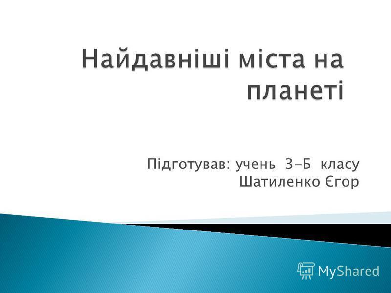 Підготував: очень 3-Б класу Шатиленко Єгор