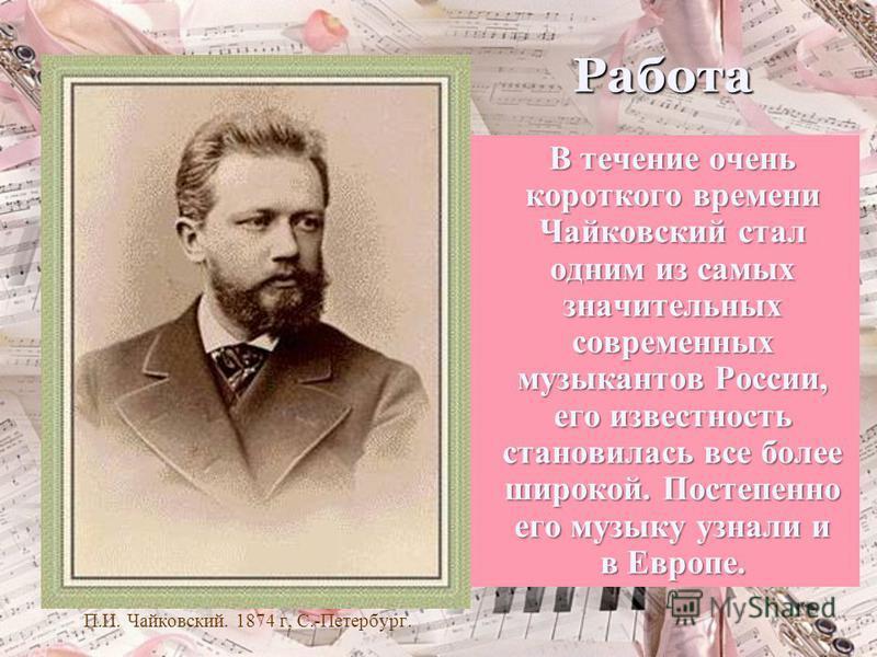 Работа П.И. Чайковский. 1874 г, С.-Петербург. В течение очень короткого времени Чайковский стал одним из самых значительных современных музыкантов России, его известность становилась все более широкой. Постепенно его музыку узнали и в Европе.