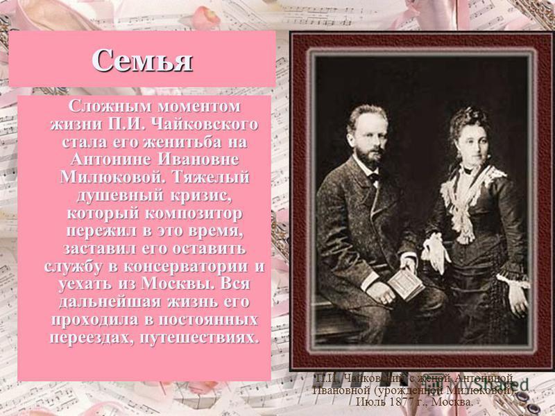 Семья Сложным моментом жизни П.И. Чайковского стала его женитьба на Антонине Ивановне Милюковой. Тяжелый душевный кризис, который композитор пережил в это время, заставил его оставить службу в консерватории и уехать из Москвы. Вся дальнейшая жизнь ег