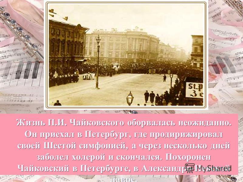 Жизнь П.И. Чайковского оборвалась неожиданно. Он приехал в Петербург, где про дирижировал своей Шестой симфонией, а через несколько дней заболел холерой и скончался. Похоронен Чайковский в Петербурге, в Александро-Невской лавре.