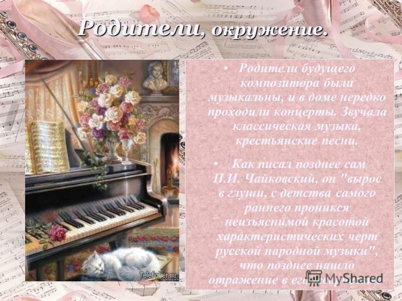 Родители, окружение. Родители будущего композитора были музыкальны, и в доме нередко проходили концерты. Звучала классическая музыка, крестьянские песни. Как писал позднее сам П.И. Чайковский, он