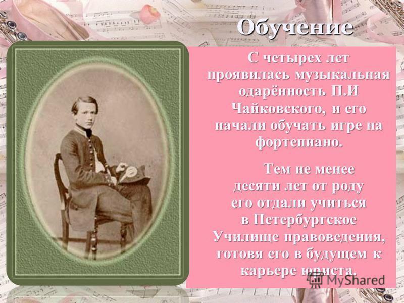 Обучение С четырех лет проявилась музыкальная одарённость П.И Чайковского, и его начали обучать игре на фортепиано. Тем не менее десяти лет от роду его отдали учиться в Петербургское Училище правоведения, готовя его в будущем к карьере юриста.