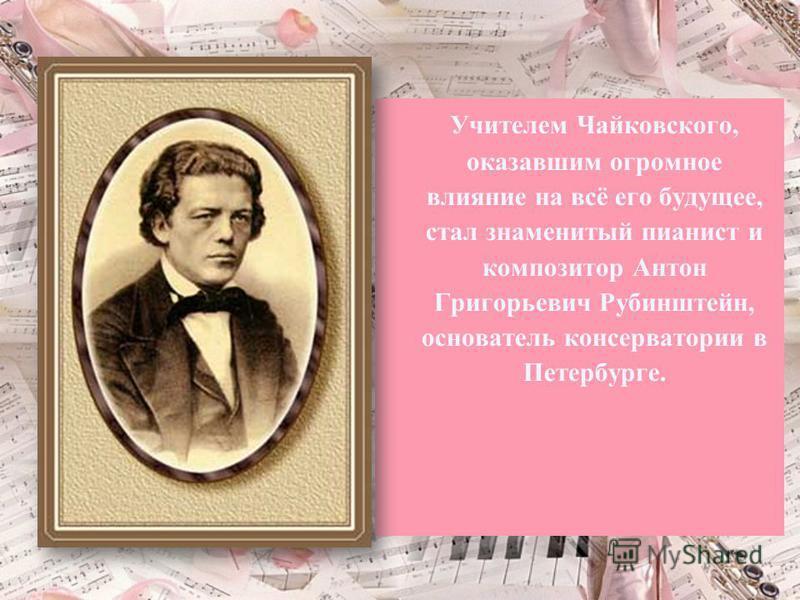 Учителем Чайковского, оказавшим огромное влияние на всё его будущее, стал знаменитый пианист и композитор Антон Григорьевич Рубинштейн, основатель консерватории в Петербурге.