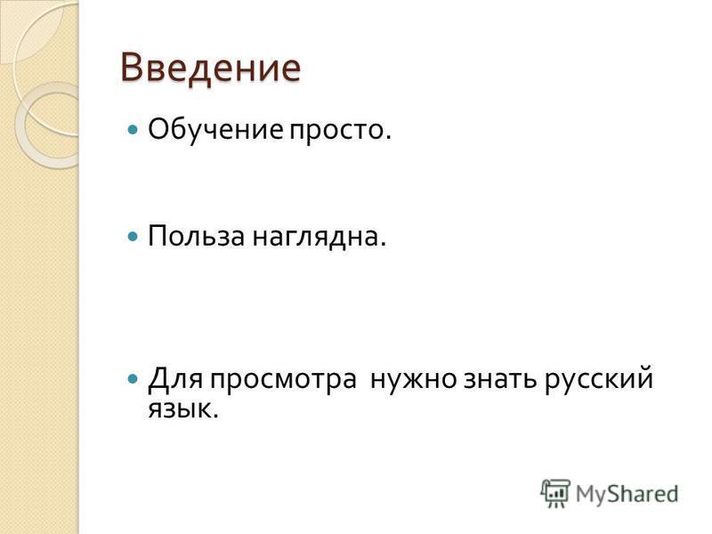 Введение Обучение просто. Польза наглядна. Для просмотра нужно знать русский язык.