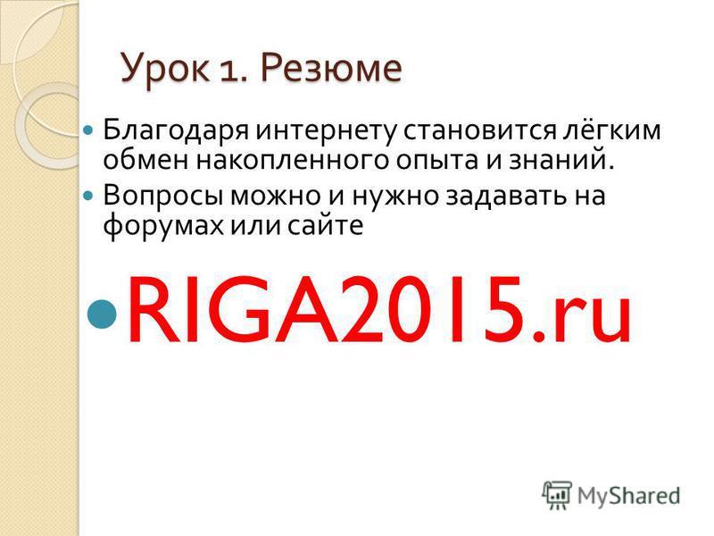 Урок 1. Резюме Благодаря интернету становится лёгким обмен накопленного опыта и знаний. Вопросы можно и нужно задавать на форумах или сайте RIGA2015.ru