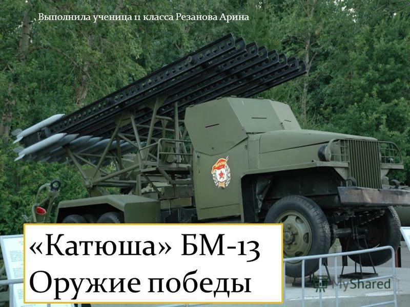 «Катюша» БМ-13 Оружие победы Выполнила ученица 11 класса Резанова Арина