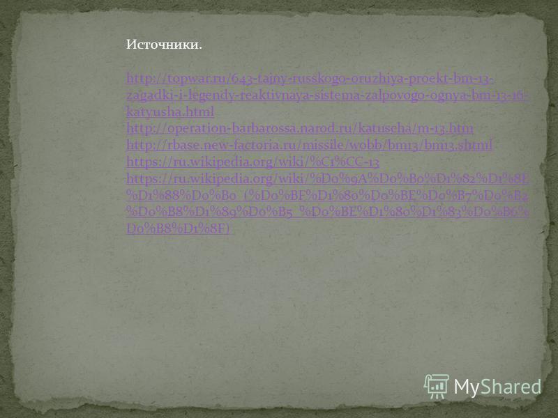 Источники. http://topwar.ru/643-tajny-russkogo-oruzhiya-proekt-bm-13- zagadki-i-legendy-reaktivnaya-sistema-zalpovogo-ognya-bm-13-16- katyusha.html http://operation-barbarossa.narod.ru/katuscha/m-13. htm http://rbase.new-factoria.ru/missile/wobb/bm13