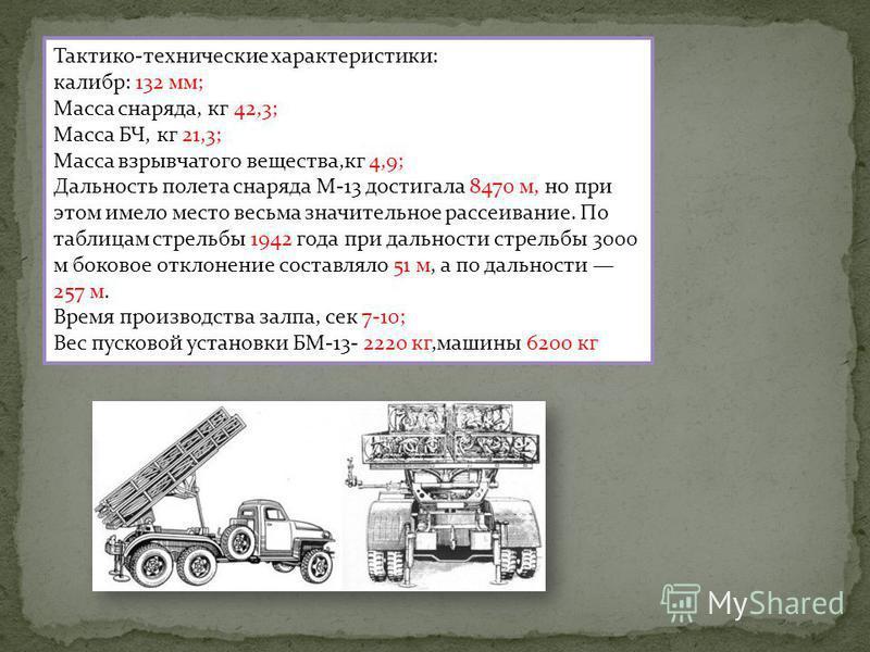 Тактико-технические характеристики: калибр: 132 мм; Масса снаряда, кг 42,3; Масса БЧ, кг 21,3; Масса взрывчатого вещества,кг 4,9; Дальность полета снаряда М-13 достигала 8470 м, но при этом имело место весьма значительное рассеивание. По таблицам стр