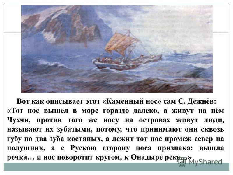 Вот как описывает этот «Каменный нос» сам С. Дежнёв: «Тот нос вышел в море гораздо далеко, а живут на нём Чухчи, против того же носу на островах живут люди, называют их зубатыми, потому, что принимают они сквозь губу по два зуба костяных, а лежит тот