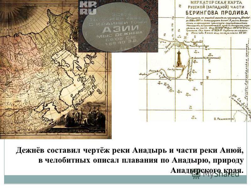 Дежнёв составил чертёж реки Анадырь и части реки Анюй, в челобитных описал плавания по Анадырю, природу Анадырского края.