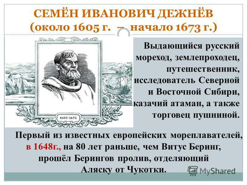 СЕМЁН ИВАНОВИЧ ДЕЖНЁВ (около 1605 г. – начало 1673 г.) Выдающийся русский мореход, землепроходец, путешественник, исследователь Северной и Восточной Сибири, казачий атаман, а также торговец пушниной. Первый из известных европейских мореплавателей, в