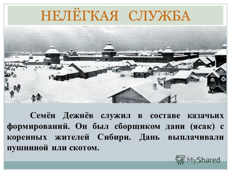 НЕЛЁГКАЯ СЛУЖБА Семён Дежнёв служил в составе казачьих формирований. Он был сборщиком дани (ясак) с коренных жителей Сибири. Дань выплачивали пушниной или скотом.