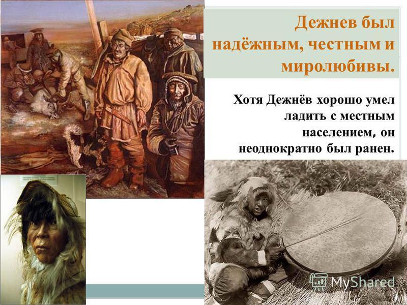 Хотя Дежнёв хорошо умел ладить с местным населением, он неоднократно был ранен. Дежнев был надёжным, честным и миролюбивы.