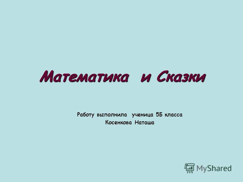 Математика и Сказки Работу выполнила ученица 5Б класса Косенкова Наташа