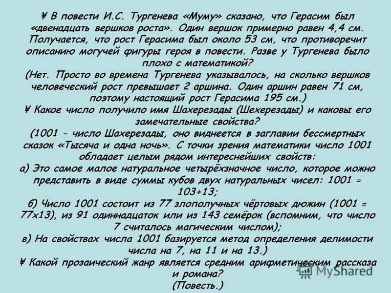 ¥ В повести И.С. Тургенева «Муму» сказано, что Герасим был «двенадцать вершков роста». Один вершок примерно равен 4,4 см. Получается, что рост Герасима был около 53 см, что противоречит описанию могучей фигуры героя в повести. Разве у Тургенева было