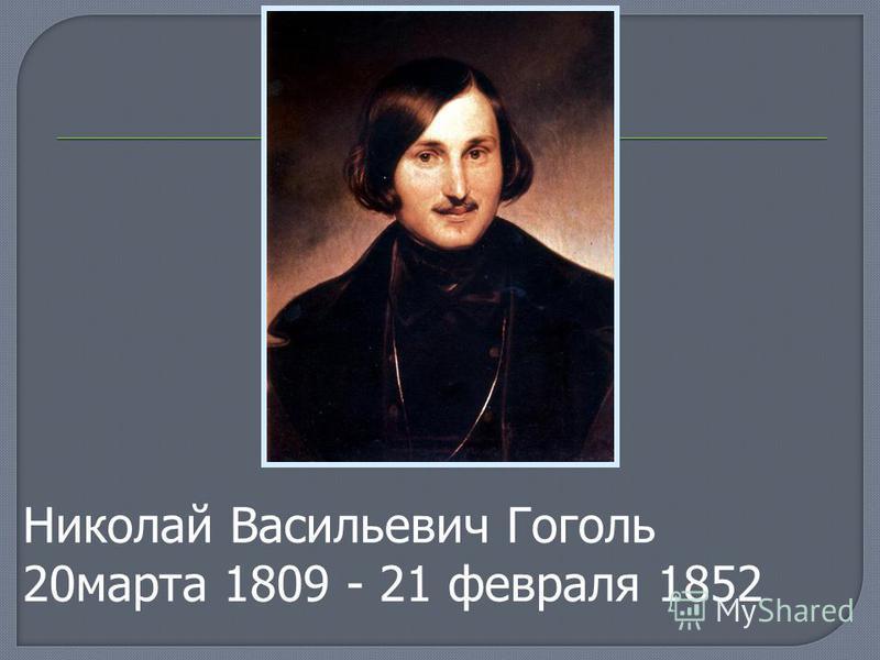 Николай Васильевич Гоголь 20 марта 1809 - 21 февраля 1852