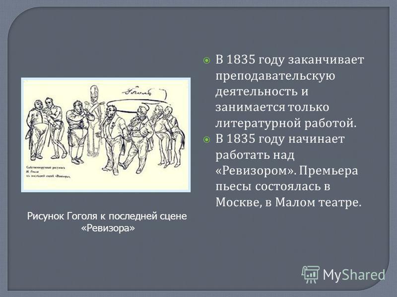 В 1835 году заканчивает преподавательскую деятельность и занимается только литературной работой. В 1835 году начинает работать над « Ревизором ». Премьера пьесы состоялась в Москве, в Малом театре. Рисунок Гоголя к последней сцене «Ревизора»