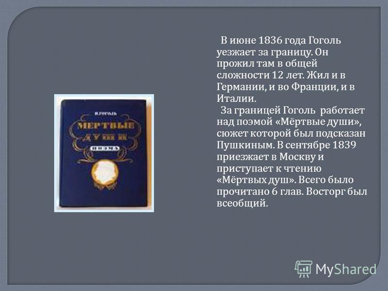 В июне 1836 года Гоголь уезжает за границу. Он прожил там в общей сложности 12 лет. Жил и в Германии, и во Франции, и в Италии. За границей Гоголь работает над поэмой « Мёртвые души », сюжет которой был подсказан Пушкиным. В сентябре 1839 приезжает в