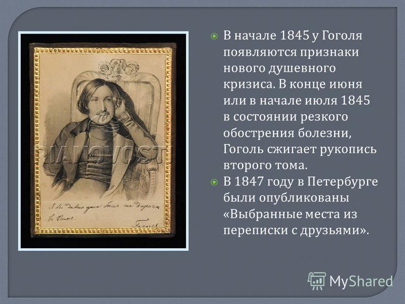В начале 1845 у Гоголя появляются признаки нового душевного кризиса. В конце июня или в начале июля 1845 в состоянии резкого обострения болезни, Гоголь сжигает рукопись второго тома. В 1847 году в Петербурге были опубликованы « Выбранные места из пер
