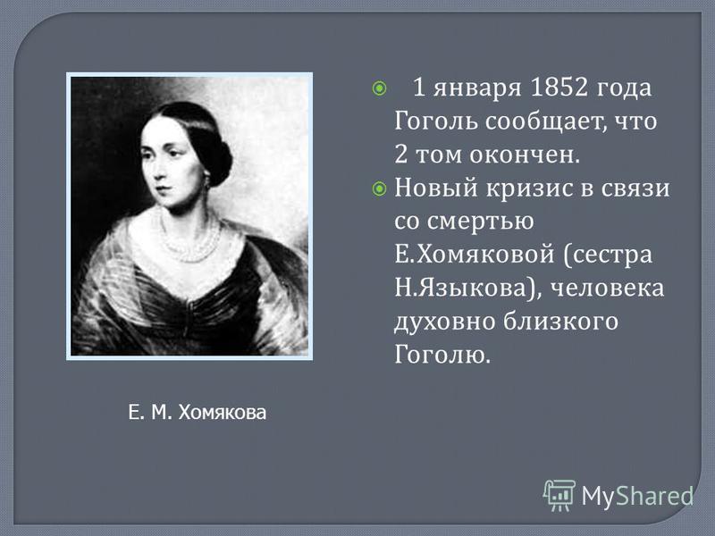 1 января 1852 года Гоголь сообщает, что 2 том окончен. Новый кризис в связи со смертью Е. Хомяковой ( сестра Н. Языкова ), человека духовно близкого Гоголю. Е. М. Хомякова