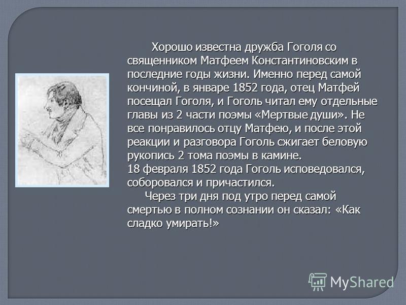 Хорошо известна дружба Гоголя со священником Матфеем Константиновским в последние годы жизни. Именно перед самой кончиной, в январе 1852 года, отец Матфей посещал Гоголя, и Гоголь читал ему отдельные главы из 2 части поэмы «Мертвые души». Не все понр