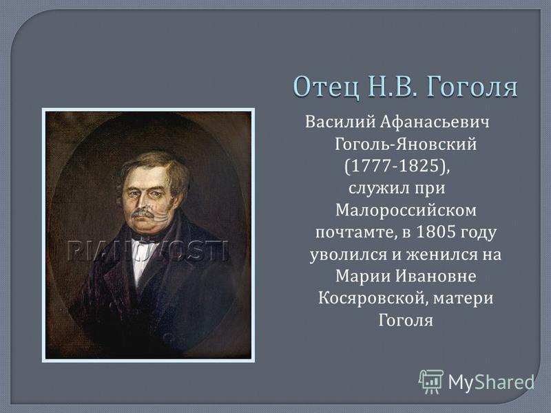 Василий Афанасьевич Гоголь - Яновский (1777-1825), служил при Малороссийском почтамте, в 1805 году уволился и женился на Марии Ивановне Косяровской, матери Гоголя