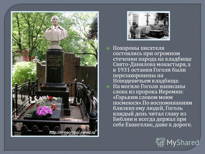 Похороны писателя состоялись при огромном стечении народа на кладбище Свято - Данилова монастыря, а в 1931 останки Гоголя были перезахоронены на Новодевичьем кладбище. На могиле Гоголя написаны слова из пророка Иеремии : « Горьким словом моим посмеюс