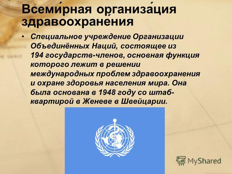 Всеми́рная организа́ция здравоохране́ния Специальное учреждение Организации Объединённых Наций, состоящее из 194 государств-членов, основная функция которого лежит в решении международных проблем здравоохранения и охране здоровья населения мира. Она