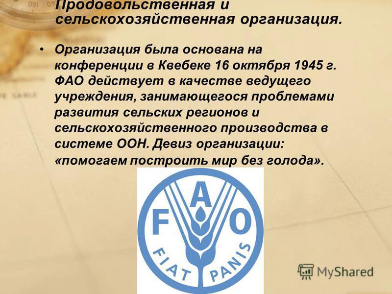 Продовольственная и сельскохозяйственная организация. Организация была основана на конференции в Квебекe 16 октября 1945 г. ФАО действует в качестве ведущего учреждения, занимающегося проблемами развития сельских регионов и сельскохозяйственного прои