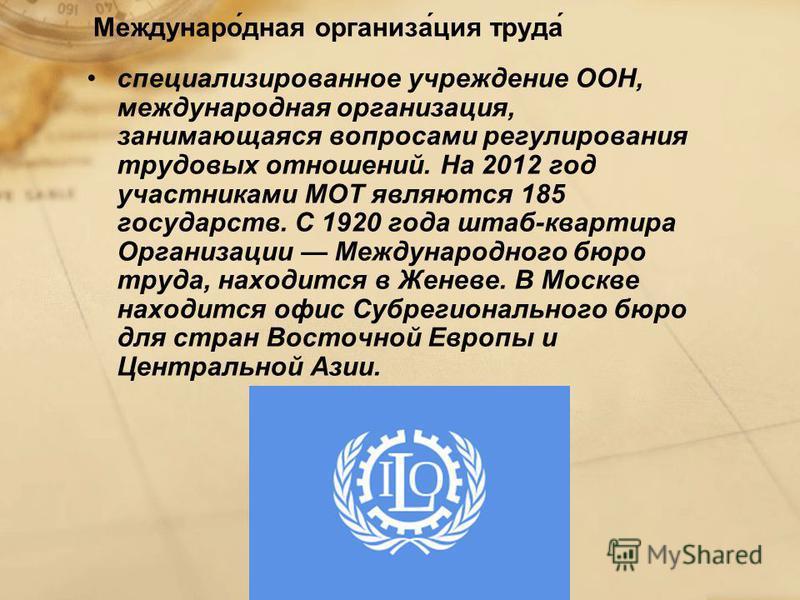 Междунаро́дная организа́ция труда́ специализированное учреждение ООН, международная организация, занимающаяся вопросами регулирования трудовых отношений. На 2012 год участниками МОТ являются 185 государств. С 1920 года штаб-квартира Организации Между