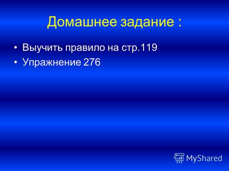 Домашнее задание : Выучить правило на стр.119 Упражнение 276