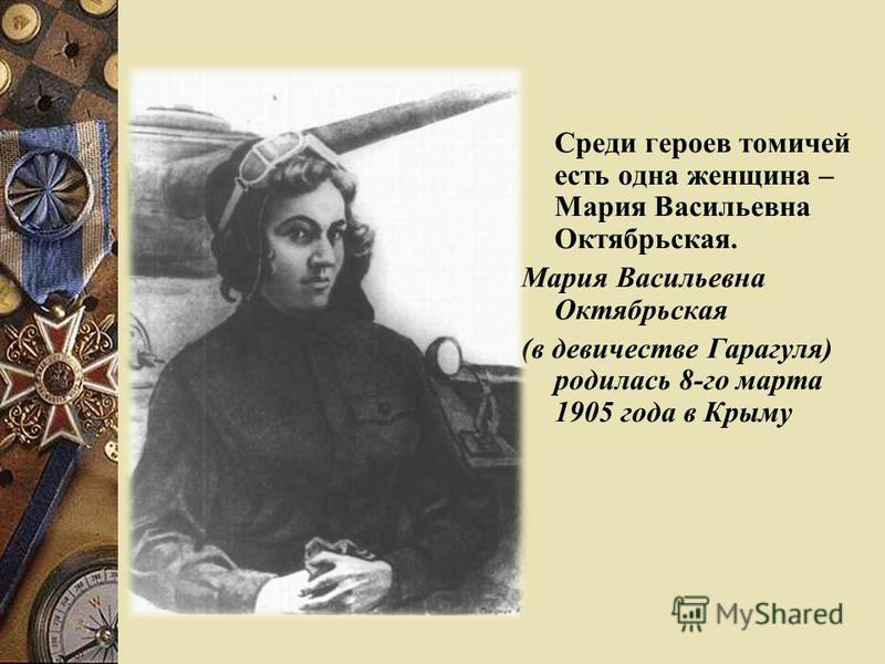 Среди героев томичей есть одна женщина – Мария Васильевна Октябрьская. Мария Васильевна Октябрьская (в девичестве Гарагуля) родилась 8-го марта 1905 года в Крыму