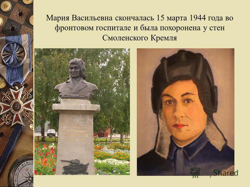 Мария Васильевна скончалась 15 марта 1944 года во фронтовом госпитале и была похоронена у стен Смоленского Кремля