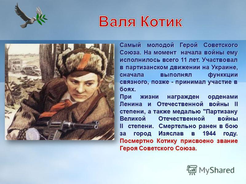 Самый молодой Герой Советского Союза. На момент начала войны ему исполнилось всего 11 лет. Участвовал в партизанском движении на Украине, сначала выполнял функции связного, позже - принимал участие в боях. При жизни награжден орденами Ленина и Отечес
