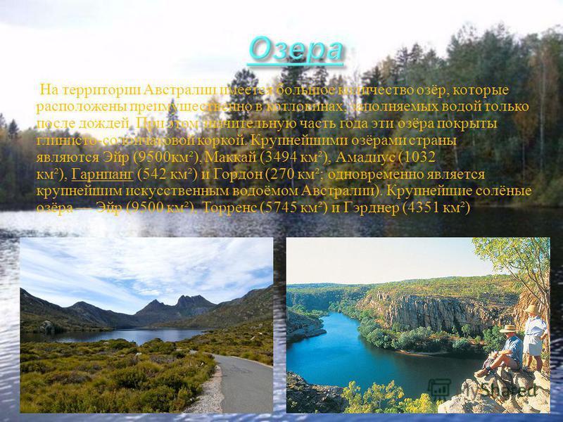 На территории Австралии имеется большое количество озёр, которые расположены преимущественно в котловинах, заполняемых водой только после дождей. При этом значительную часть года эти озёра покрыты глинисто - солончаковой коркой. Крупнейшими озёрами с
