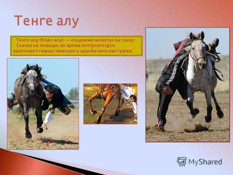 Тенге алу (Күміс алу) «подними монету» на скаку. Скачка на лошади, во время которой ездок выполняет гимнастические и акробатические трюки.