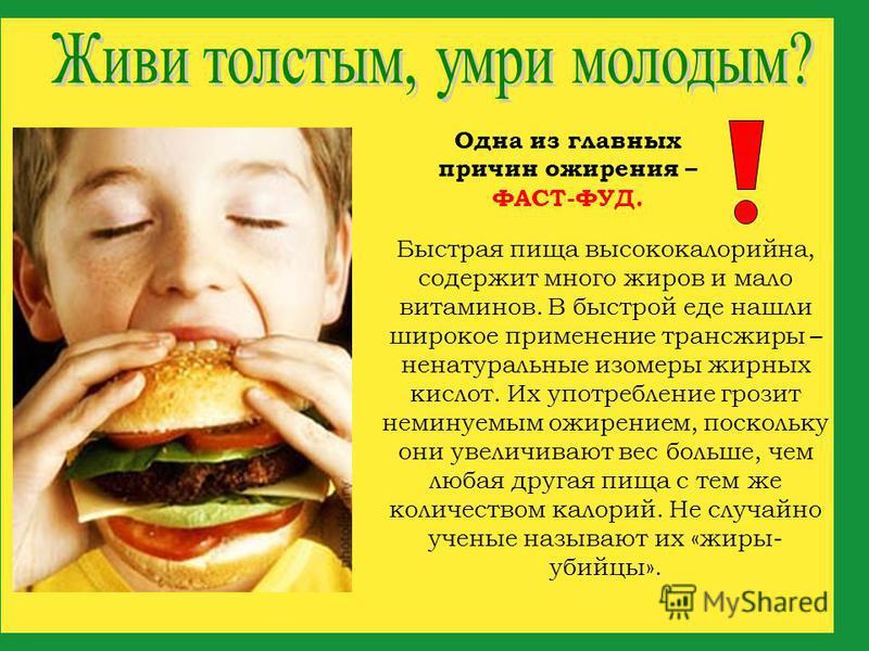 Быстрая пища высококалорийна, содержит много жиров и мало витаминов. В быстрой еде нашли широкое применение транс-жиры – ненатуральные изомеры жирных кислот. Их употребление грозит неминуемым ожирением, поскольку они увеличивают вес больше, чем любая