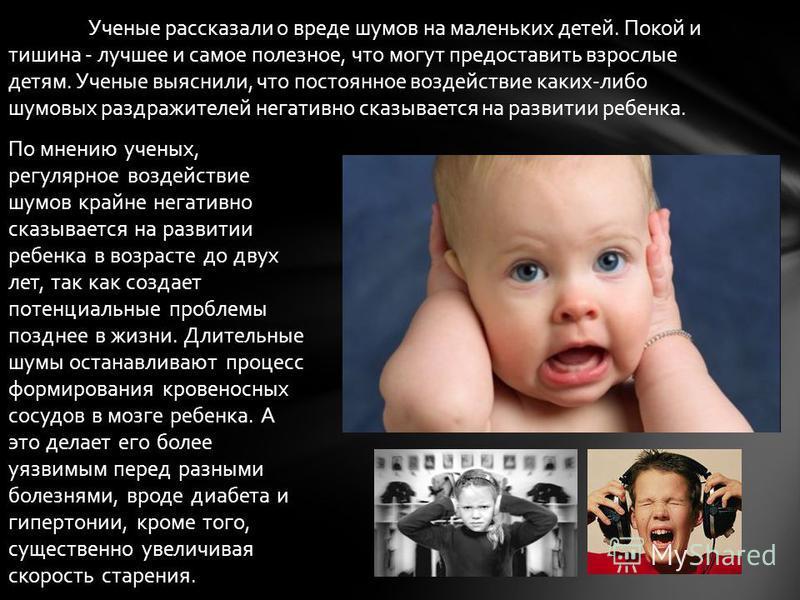 По мнению ученых, регулярное воздействие шумов крайне негативно сказывается на развитии ребенка в возрасте до двух лет, так как создает потенциальные проблемы позднее в жизни. Длительные шумы останавливают процесс формирования кровеносных сосудов в м