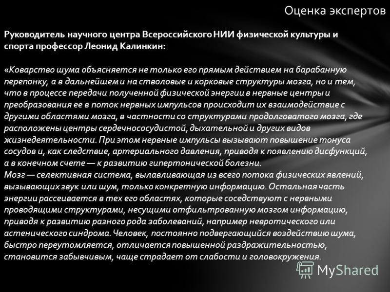 Руководитель научного центра Всероссийского НИИ физической культуры и спорта профессор Леонид Калинкин: «Коварство шума объясняется не только его прямым действием на барабанную перепонку, а в дальнейшем и на стволовые и корковые структуры мозга, но и